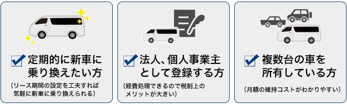 定期的に新車に乗り換えたい方 法人、個人事業主として登録する方 複数台の車を所有している方
