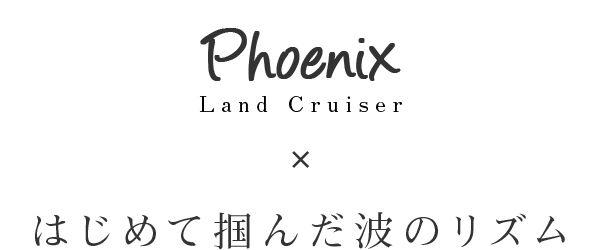 LAND CRUISER Phoenix × はじめて掴んだ波のリズム