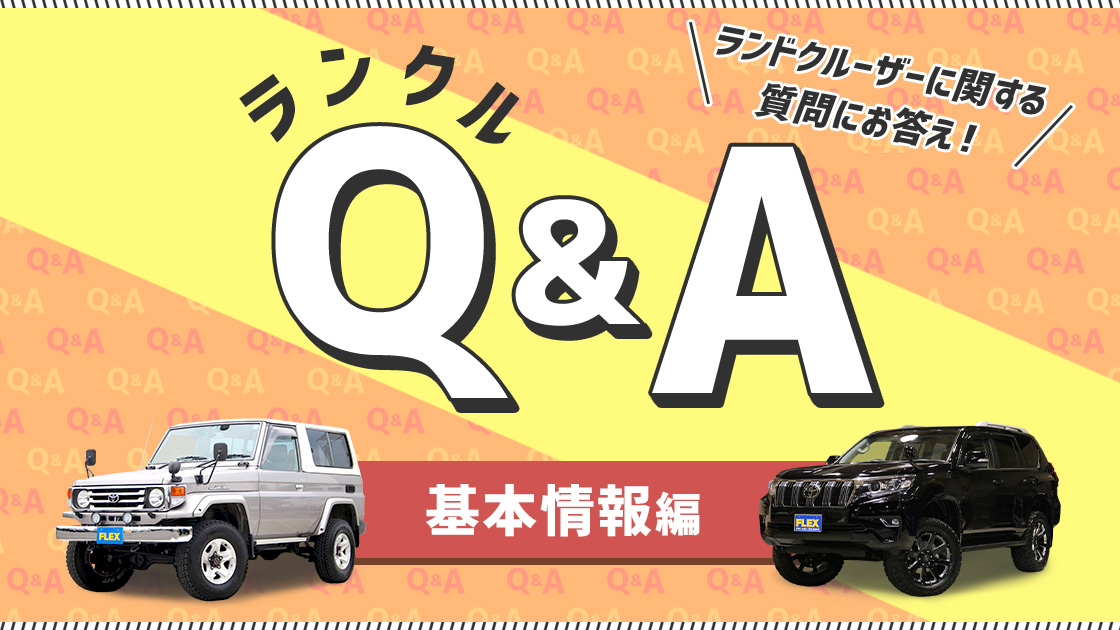 【基本情報編~part3~】ランクルQ&A 海外仕様やスペックについて、プロがお答え!