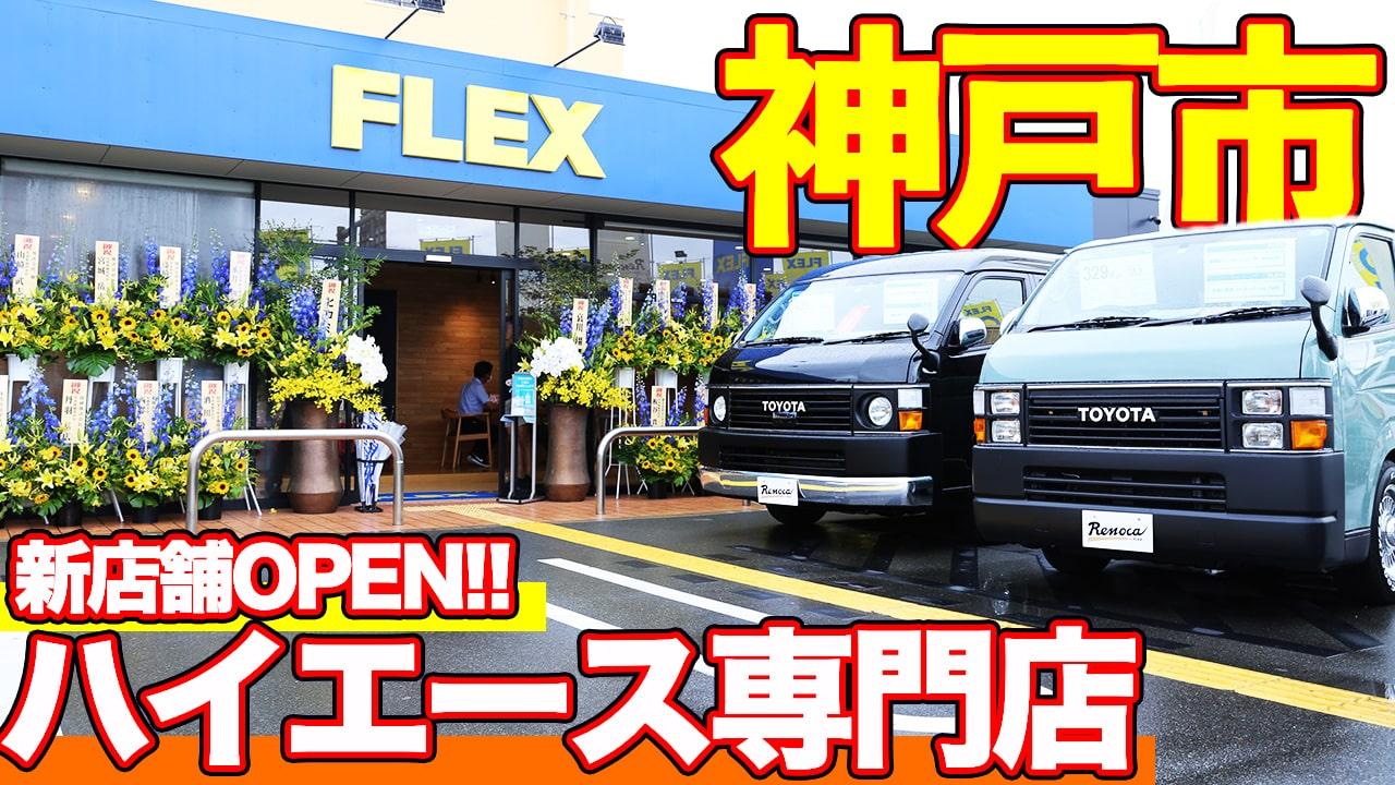 【NEWハイエース専門店】兵庫県神戸市にフレックスの新店舗がオープンしました!【動画】